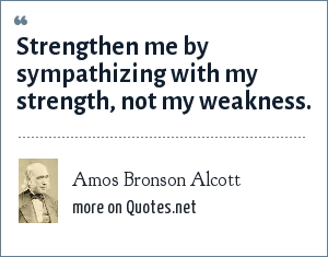 Amos Bronson Alcott: Strengthen me by sympathizing with my strength, not my weakness.
