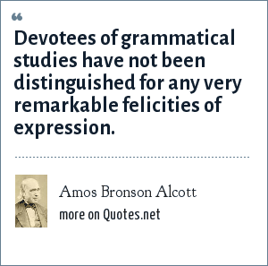 Amos Bronson Alcott: Devotees of grammatical studies have not been distinguished for any very remarkable felicities of expression.