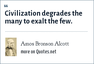 Amos Bronson Alcott: Civilization degrades the many to exalt the few.