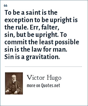 Victor Hugo: To be a saint is the exception to be upright is the rule. Err, falter, sin, but be upright. To commit the least possible sin is the law for man. Sin is a gravitation.