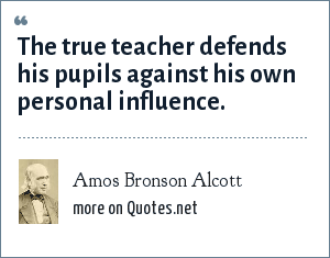 Amos Bronson Alcott: The true teacher defends his pupils against his own personal influence.