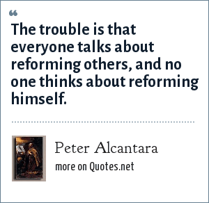 Peter Alcantara: The trouble is that everyone talks about reforming others, and no one thinks about reforming himself.