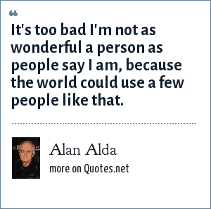 Alan Alda: It's too bad I'm not as wonderful a person as people say I am, because the world could use a few people like that.