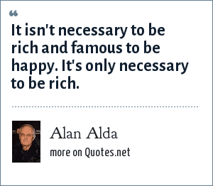 Alan Alda: It isn't necessary to be rich and famous to be happy. It's only necessary to be rich.