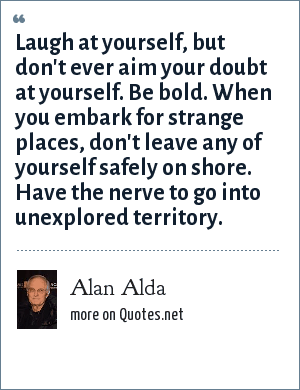 Alan Alda: Laugh at yourself, but don't ever aim your doubt at yourself. Be bold. When you embark for strange places, don't leave any of yourself safely on shore. Have the nerve to go into unexplored territory.
