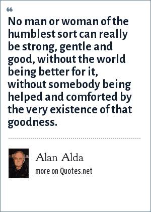 Alan Alda: No man or woman of the humblest sort can really be strong, gentle and good, without the world being better for it, without somebody being helped and comforted by the very existence of that goodness.