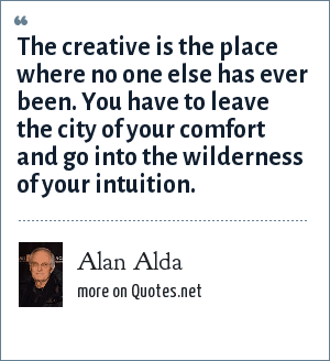 Alan Alda: The creative is the place where no one else has ever been. You have to leave the city of your comfort and go into the wilderness of your intuition.