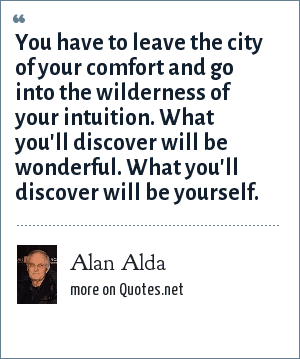 Alan Alda: You have to leave the city of your comfort and go into the wilderness of your intuition. What you'll discover will be wonderful. What you'll discover will be yourself.