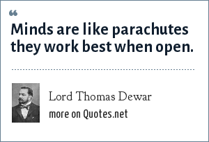 Lord Thomas Dewar: Minds are like parachutes they work best when open.
