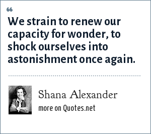 Shana Alexander: We strain to renew our capacity for wonder, to shock ourselves into astonishment once again.