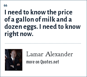 Lamar Alexander: I need to know the price of a gallon of milk and a dozen eggs. I need to know right now.