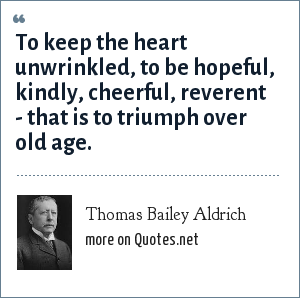 Thomas Bailey Aldrich: To keep the heart unwrinkled, to be hopeful, kindly, cheerful, reverent - that is to triumph over old age.