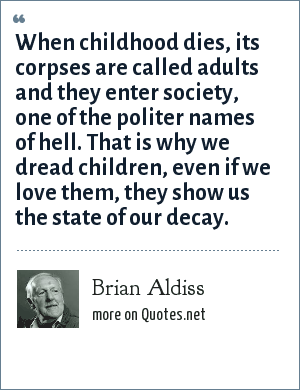 Brian Aldiss: When childhood dies, its corpses are called adults and they enter society, one of the politer names of hell. That is why we dread children, even if we love them, they show us the state of our decay.