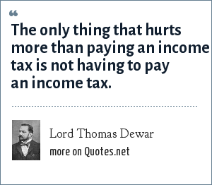 Lord Thomas Dewar: The only thing that hurts more than paying an income tax is not having to pay an income tax.