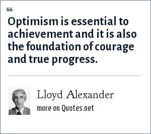Lloyd Alexander: Optimism is essential to achievement and it is also the foundation of courage and true progress.