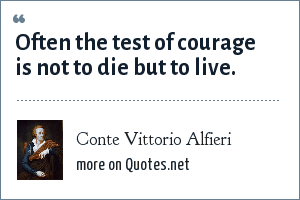 Conte Vittorio Alfieri: Often the test of courage is not to die but to live.