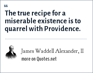 James Waddell Alexander, II: The true recipe for a miserable existence is to quarrel with Providence.