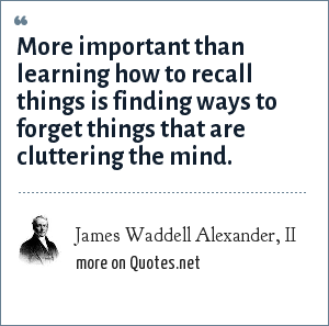 James Waddell Alexander, II: More important than learning how to recall things is finding ways to forget things that are cluttering the mind.