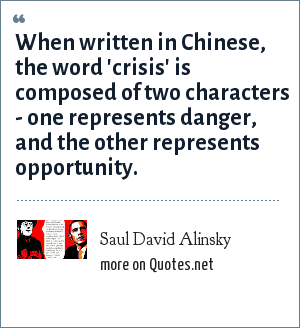 Saul David Alinsky: When written in Chinese, the word 'crisis' is composed of two characters - one represents danger, and the other represents opportunity.