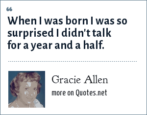 Gracie Allen: When I was born I was so surprised I didn't talk for a year and a half.